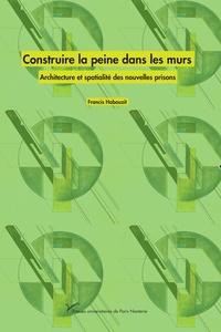 Francis Habouzit - Construire la peine dans les murs - Architecture et spatialité des nouvelles prisons.