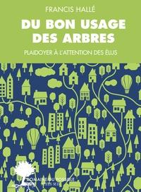 Francis Hallé - Du bon usage des arbres - Un plaidoyer à l'attention des élus et des énarques.