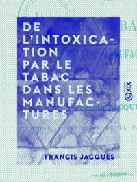 Francis Jacques - De l'intoxication par le tabac dans les manufactures.