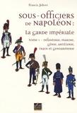 Francis Jolivet - Sous-officiers de Napoléon : la garde impériale - Tome 1, Infanterie, marine, génie, artillerie, train et gendarmerie.