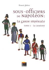 Francis Jolivet - Sous-officiers de Napoléon : La garde impériale - Tome 2 : La cavalerie.