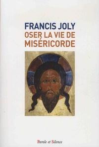 """Francis Joly - Oser la vie de miséricorde - ... pour savoir Aimer """"comme je vous ai aimés""""."""