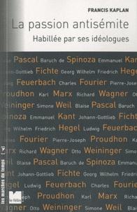 Francis Kaplan - La passion antisémite - Habillée par ses idéologues.