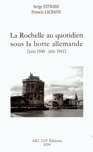 Francis Lachaise et Serge Extrade - La Rochelle au quotidien sous la botte allemande - Juin 1940-juin 1941.
