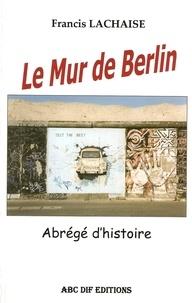 Francis Lachaise - Le Mur de Berlin, abrégé d'histoire.