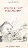 Francis Lacoste - Eugène le Roy, périgourdin : un romancier militant et sa province.