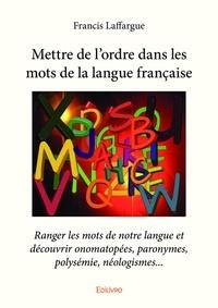 Francis Laffargue - Mettre de l'ordre dans les mots de la langue francaise.