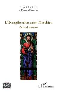 Francis Lapierre et Pierre Watremez - L'Evangile selon saint Matthieu - Actes et discours.