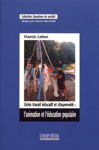 Francis Lebon - Entre travail éducatif et citoyenneté : l'animation et l'éducation populaire.