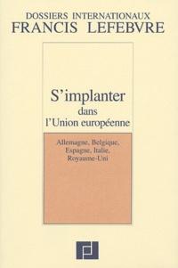Francis Lefebvre - S'implanter dans l'Union européenne - Allemagne, Belgique, Espagne, Italie, Royaume-Uni.