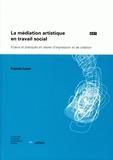 Francis Loser - La médiation artistique en travail social - Enjeux et pratiques en atelier d'expression et de création.