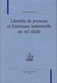 Francis Marcoin - Littérature de jeunesse et littérature industrielle au XIXe siècle.