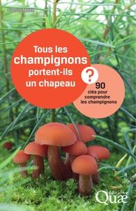 Francis Martin - Tous les champignons portent-ils un chapeau ? - 90 clés pour comprendre les champignons.