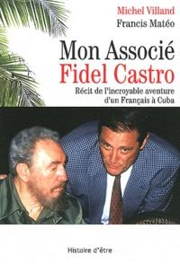 Francis Mateo et Michel Villand - Mon Associé Fidel Castro - Récit de l'incroyable aventure d'un Français à Cuba.