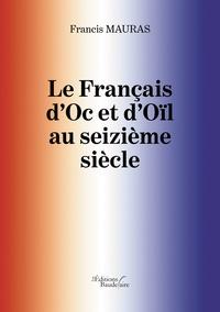 Francis Mauras - Le Français d'Oc et d'Oïl au seizième siècle.