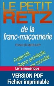 Francis Mercury - Le Petit Retz de la franc-maçonnerie - Fraternité, grades, grands architecte, humanité, pouvoir mondial, symboles, etc..