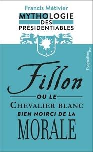 Francis Métivier - Fillon ou le chevalier blanc – bien noirci – de la morale - Mythologie des présidentiables.