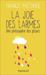 Francis Métivier - La joie des  larmes - Une philosophie des pleurs.