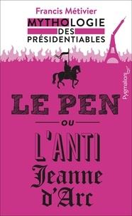 Francis Métivier - Le Pen ou l'anti-Jeanne d'Arc - Mythologie des présidentiables.