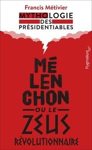 Francis Métivier - Mélenchon ou le Zeus révolutionnaire - Mythologie des présidentiables.