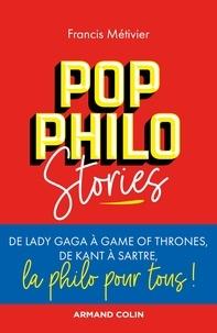 Francis Métivier - Pop philo Stories - De Lady Gaga à Games of Thrones, de Kant à Sartre, la philo pour tous!.