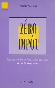 Francis Misslin - Zéro impôt - Minimiser les prélèvements fiscaux dans l'entreprise.