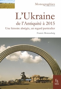 Francis Moncaubeig - L'Ukraine de l'Antiquité à 2015 - Une histoire abrégée, un regard particulier.