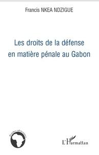 Francis Nkea-Ndzigue - Les droits de la défense en matière pénale au Gabon.