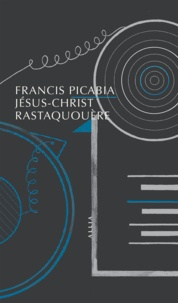 Francis Picabia et Georges Ribemont-Dessaignes - Jésus-Christ Rastaquouère.