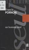 Francis Pornon - Un homme seul : sur les pas de Roger Vailland.