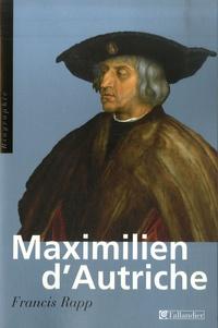 Francis Rapp - Maximilien d'Autriche - Souverain du Saint Empire germanique, bâtisseur de la maison d'Autriche, 1459-1519.