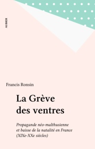 Francis Ronsin - La Grève des ventres - Propagande néo-malthusienne et baisse de la natalité française, XIXe-XXe siècles.
