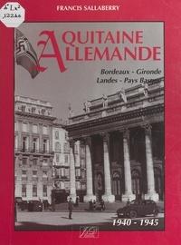 Francis Sallaberry et  Collectif - Aquitaine allemande - Bordeaux, Gironde, Landes, Pays Basque, 1940-1945.
