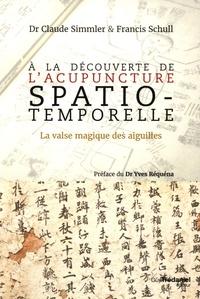 A la découverte de l'acupuncture spatio-temporelle- La valse magique des aiguilles - Francis Schull |
