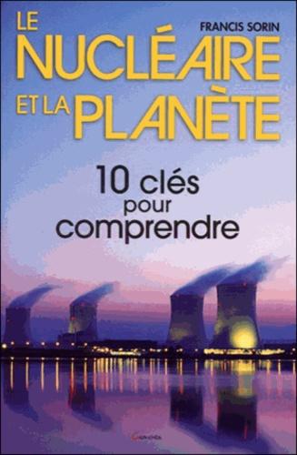 Francis Sorin - Le nucléaire et la planète - Dix clés pour comprendre.
