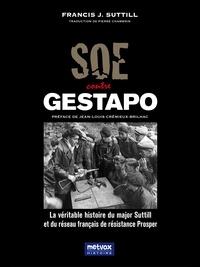 Francis Suttill - SOE contre Gestapo - La véritable histoire du major Suttill et du réseau français de résistance Prosper.