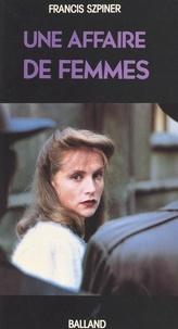 Francis Szpiner - Une affaire de femmes : Paris 1943, exécution d'une avorteuse.