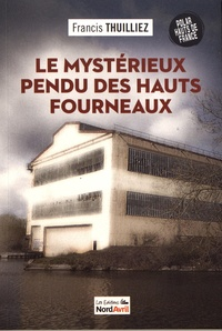Francis Thuilliez - Le mystérieux pendu des hauts fourneaux.
