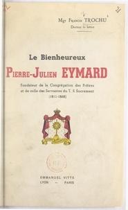 Francis Trochu et Jean-Joseph Villepelet - Le bienheureux Pierre-Julien Eymard - Fondateur de la Congrégation des Prêtres et de celle des Servantes du T. S. Sacrement (1811-1868).
