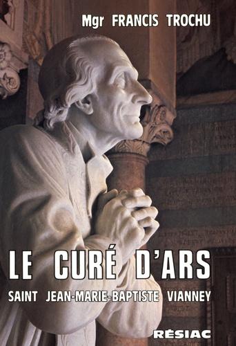 Francis Trochu - Le curé d'Ars - Saint Jean-Marie-Baptiste Vianney.