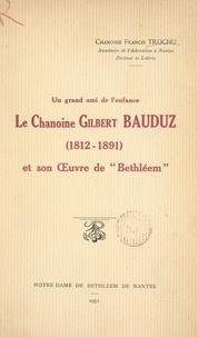 """Francis Trochu - Un grand ami de l'enfance : le chanoine Gilbert Bauduz (1812-1891), et son Œuvre de """"Bethléem""""."""