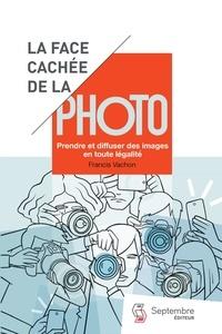 Francis Vachon - La face cachée de la photo - Prendre et diffuser des images en toute légalité.