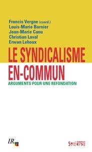 Francis Vergne et Louis-Marie Barnier - Le syndicalisme en-commun - Arguments pour une refondation.