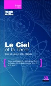 Francis Wattiau - Le Ciel et la Terre - Selon les sciences et les religions.