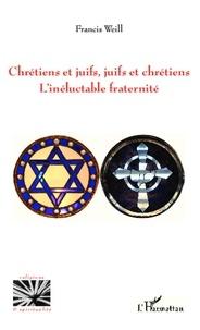Francis Weill - Chrétiens et juifs, juifs et chrétiens - L'inéluctable fraternité.