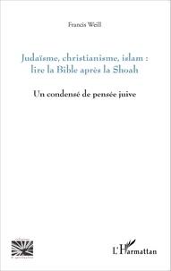 Francis Weill - Judaïsme, christianisme, islam : lire la Bible après la Shoah - Un condensé de pensée juive.