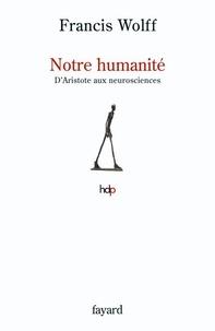 Francis Wolff - Notre humanité - D'Aristote aux neurosciences.