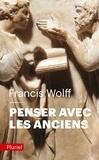Francis Wolff - Penser avec les Anciens - Un trésor de toujours.