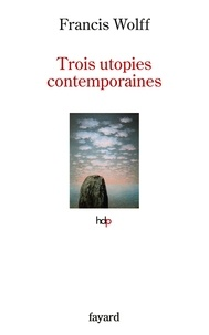 Francis Wolff - Trois utopies contemporaines.