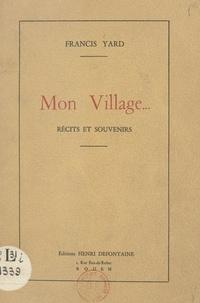 Francis Yard et G. Dubose - Mon village... - Récits et souvenirs.